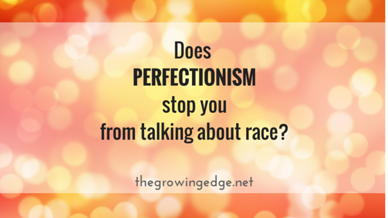 Perfectionism and Talking About Race